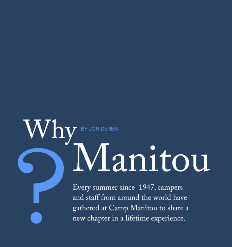 Every summer since  1947, campers and staff from around the world have gathered at Camp Manitou to share a new chapter in a lifetime experience.