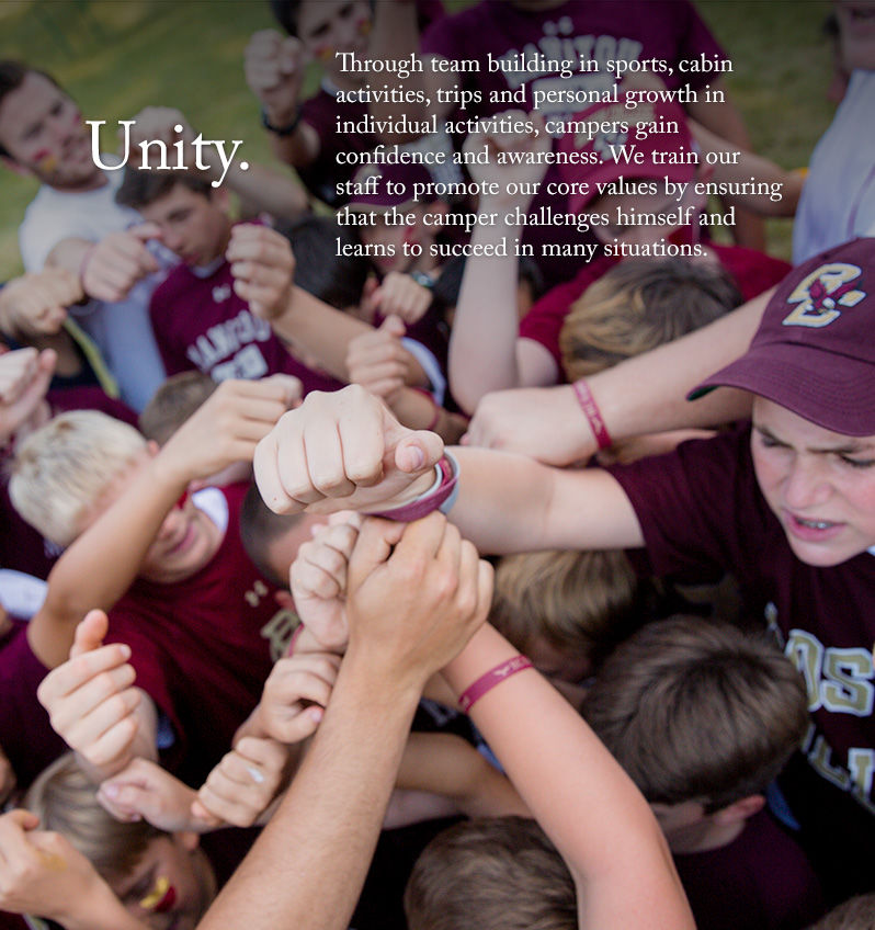 Unity.  Through team building in sports, cabin activities, trips and personal growth in individual activities, campers gain confidence and awareness. We train our staff to promote our core values by ensuring that the camper challenges himself and learns to succeed in many situations.